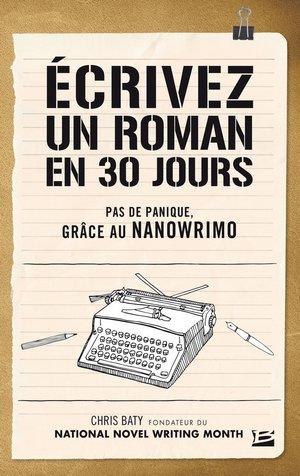 Ecrivez un roman en 30 jours, de Chris Baty, fondateur du NaNoWriMo